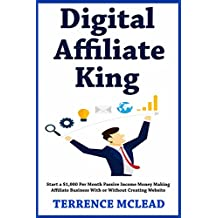 Digital Affiliate King: Start a $1,000 Per Month Passive Income Money Making Affiliate Business With or Without Creating Website