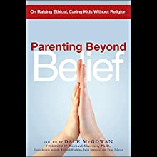 Parenting Beyond Belief: On Raising Ethical, Caring Kids Without Religion Audiobook by Dale McGowan Narrated by Milton Bagby