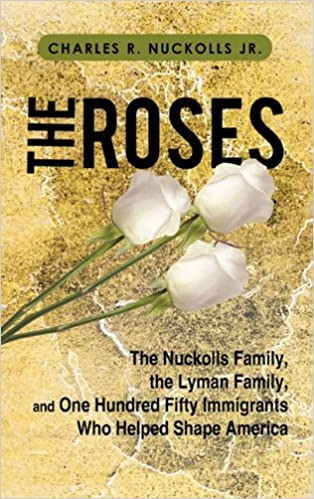 The Roses: The Nuckolls Family, the Lyman Family, and One Hundred Fifty Immigrants Who Helped Shape America