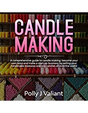 Candle Making: A Comprehensive Guide to Candle Making: Become Your Own Boss and Make a Start Up Business by Selling Your Handmade Beeswax and Soy Candles All Over the World!