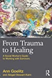 From Trauma to Healing : A Social Worker's Guide to Working with Survivors, Goelitz, Ann and Stewart-Kahn, Abigail, 0415874173