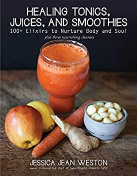 Healing Tonics, Juices, and Smoothies Juicing Book