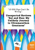 10 000 Pigs Can't Be Wrong: Unexpected Reviews Eat and Run: My Unlikely Journey to Ultramarathon Greatness