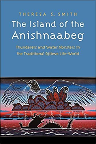 The Island of the Anishnaabeg: Thunderers and Water Monsters in the Traditional Ojibwe Life-World by Smith, Theresa S.(July 1, 2012)