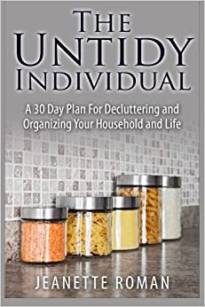 The Untidy Individual: A 30 Day Plan For Decluttering and Organizing Your Household and Life