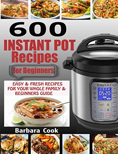 600 INSTANT POT RECIPES FOR BEGINNERS: Easy & Fresh Instant Pot Recipes for Your Whole Family with Beginners Guide  (2020 EDITION) by Barbara Cook