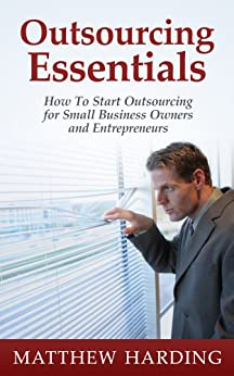 Outsourcing Essentials: How to Start Outsourcing for Small Business Owners and Entrepreneurs by [Harding, Matthew]