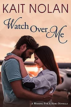 Watch Over Me: A Small Town Romantic Suspense (Wishing For A Hero Book 2) by [Nolan, Kait]