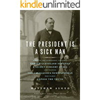The President Is a Sick Man: Wherein the Supposedly Virtuous Grover Cleveland Survives a Secret Surgery at Sea and Vilifies the Courageous Newspaperman Who Dared Expose the Truth (English Edition)