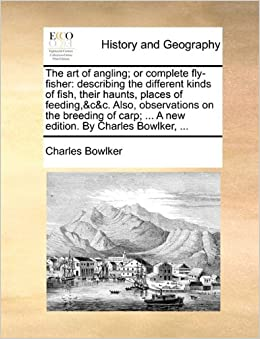 Book The art of angling: or complete fly-fisher: describing the different kinds of fish, their haunts, places of feeding, andcandc. Also, observations on the ... ... A new edition. By Charles Bowlker, ...