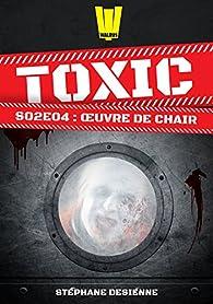 Toxic - Saison 2, tome 4 : Oeuvre de chair par Stéphane Desienne