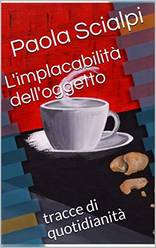 L'implacabilità dell'oggetto: tracce di quotidianità (Italian Edition)