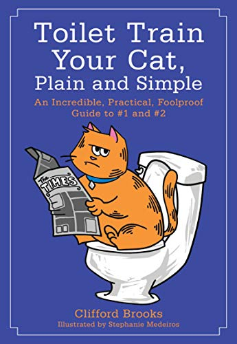 (Toilet Train Your Cat, Plain and Simple: An Incredible, Practical, Foolproof Guide to #1 and #2)