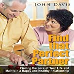 Find That Perfect Partner: Finding the Love of Your Life and Maintain a Happy and Healthy Relationship | John Davis