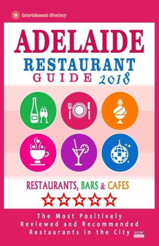 Adelaide Restaurant Guide 2018: Best Rated Restaurants in Adelaide, Australia - 500 Restaurants, Bars and Cafés recommended for Visitors, 2018
