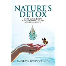 Nature's Detox: Heal Your Body with Nature's Most Ancient and Powerful Medicine
