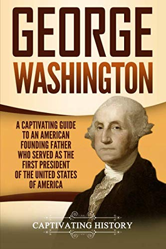 George Washington: A Captivating Guide to an American Founding Father Who Served as the First President of the United States of America (1st President Of United States Of America)