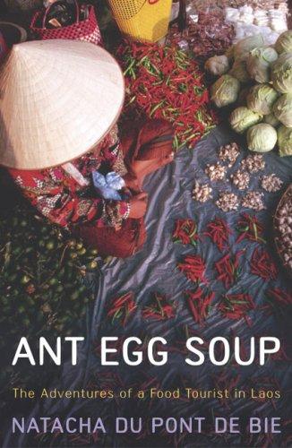 Ant Egg Soup: The Adventures of a Food Tourist in Laos by Natacha Du Pont De Bie
