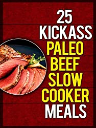 25 Kickass Paleo Beef Slow Cooker Meals: Quick and Easy Gluten-Free, Low Fat and Low Carb Recipes (English Edition)