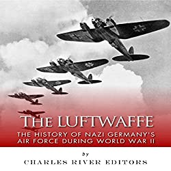 The Luftwaffe: The History of Nazi Germany's Air Force during World War II
