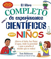 El libro completo de experimentos cientificos para ninos / The Everything Kids': ¡Hierve el hielo, haz flotar el agua, mide la gravedad y pon a prueba el mundo que te rodea! (Spanish Edition)