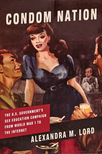 Condom Nation: The U.S. Government's Sex Education Campaign from World War I to the Internet