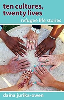 Ten Cultures, Twenty Lives: Refugee Life Stories by [Jurika-Owen, Daina]