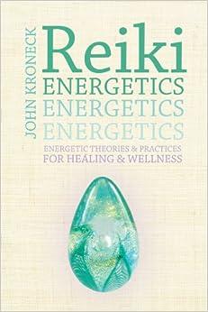 Reiki Energetics: Energetic Theories amp: Practices for Healing amp: Wellness