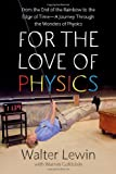 For the Love of Physics: From the End of the Rainbow to the Edge Of Time - A Journey Through the Wonders of Physics by Walter Lewin (2011-05-03)
