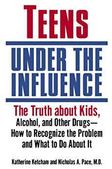 Teens Under the Influence: The Truth About Kids, Alcohol, and Other Drugs- How to Recognize the Problem and  What to Do About It by [Ketcham, Katherine, Pace, Nicholas A.]