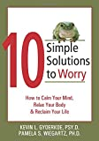 10 Simple Solutions to Worry: How to Calm Your Mind, Relax Your Body, and Reclaim Your Life (The New Harbinger Ten Simple Solutions Series)