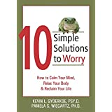 10 Simple Solutions to Worry: How to Calm Your Mind, Relax Your Body, and Reclaim Your Life