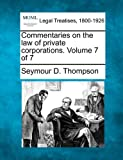 Commentaries on the law of private corporations. Volume 7 Of 7, Seymour D. Thompson, 1240136846