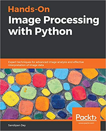 Hands On Image Processing With Python Expert Techniques For Advanced Image Analysis And Effective Interpretation Of Image Data 1 Dey Sandipan Ebook Amazon Com