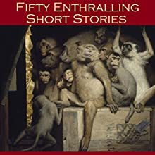Fifty Enthralling Short Stories Audiobook by W. F. Harvey, Rudyard Kipling, J. D. Beresford, Ambrose Bierce, M. R. James, Kate Chopin, O. Henry Narrated by Cathy Dobson