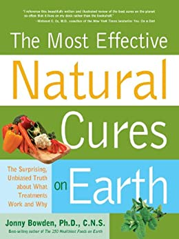 Most Effective Natural Cures on Earth: The Surprising Unbiased Truth about What Treatments Work and Why by [Bowden, Jonny]