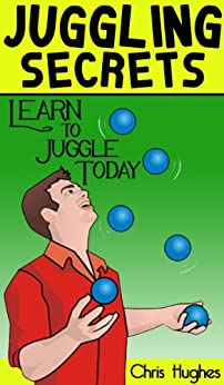 Juggling Secrets: Learn How to Juggle Today by [Hughes, Chris]