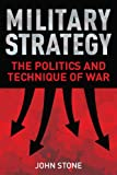 Military Strategy : The Politics and Technique of War, Stone, John, 1441166475