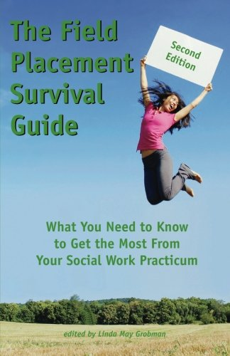 The Field Placement Survival Guide: What You Need to Know to Get the Most From Your Social Work Practicum (Second Edition) (Best of The New Social Worker)