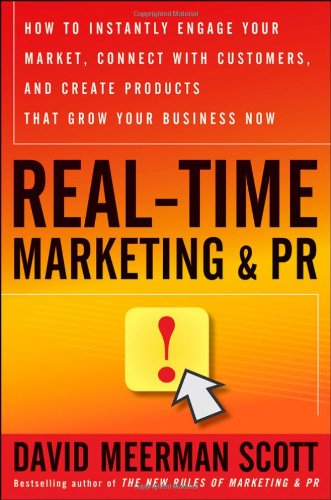 Real-Time Marketing and PR: How to Instantly Engage Your Market, Connect with Customers, and Create Products that Grow Y