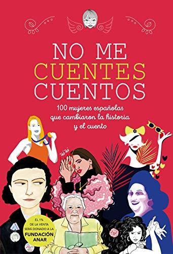 No me cuentes cuentos: 100 mujeres españolas que cambiaron el mundo y el cuento (No ficción ilustrados) por Autores Varios Varias autoras