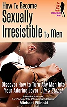 How to Become Sexually Irresistible To Men: Discover How to Turn Any Man Into Your Adoring Lover in 3 Steps (The High Value Female Empowerment Series Book 2) by [Pilinski, Michael]