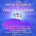 The Art & Science of Visualization: A Practical Guide for Self-Help, Self-Healing, and Improving Other Areas of Yourself | K. Akhter