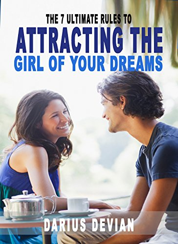 The 7 Ultimate Rules to Attracting The Girl Of Your Dreams (Talk To Girl, Make Her Happy, How To Impress, How To Flirt With a Girl, Make Her Fall In Love With You)