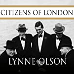 Citizens of London: The Americans Who Stood with Britain in Its Darkest, Finest Hour | Lynne Olson