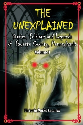 The Unexplained Stories, Folklore and Legends of Fayette County, Pennsylvania by Victoria Dutko Leonelli - Fayette La Shopping