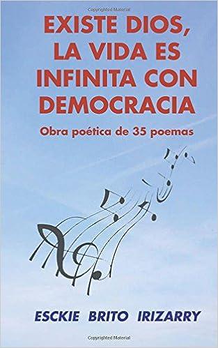 Existe Dios, la vida es infinita con democracia: Obra poética de 35 poemas (Spanish Edition): Esckie Brito Irizarry: 9781535452267: Amazon.com: Books