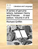 A Series of Genuine Letters, Between Henry and Frances a New Edition, Richard Griffith, 114078241X