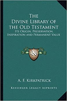 The Divine Library of the Old Testament: Its Origin, Preservation, Inspiration and Permanent Value by A F Kirkpatrick (2010-09-10)