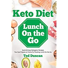 Keto Diet Lunch On The Go: Quick & Easy Ketogenic Recipes You Can Prepare At Home For Packing Lunch On The Go